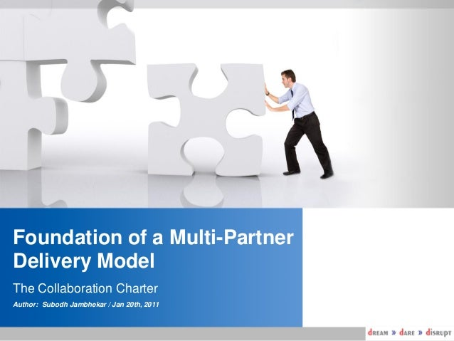 Foundation of a Multi-Partner Delivery Model The Collaboration Charter Author: Subodh Jambhekar / Jan 20th, 2011