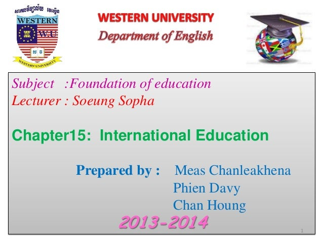 Subject :Foundation of education Lecturer : Soeung Sopha Chapter15: International Education Prepared by : Meas Chanleakhen...