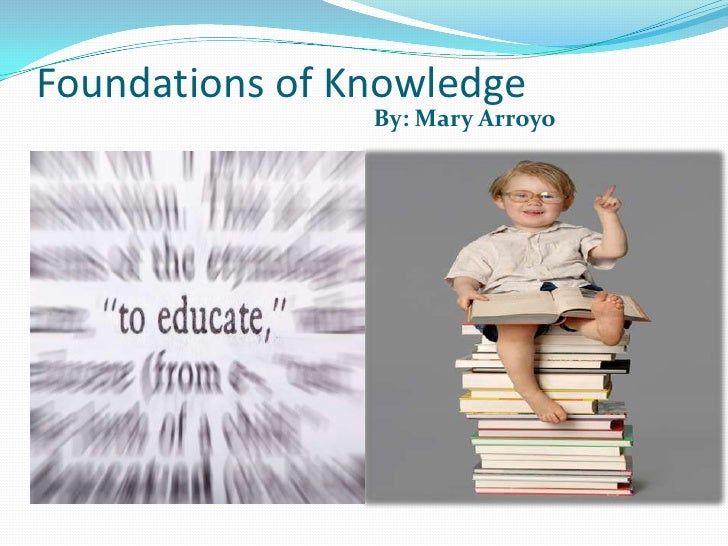 Foundations of Knowledge <br />By: Mary Arroyo<br />By: Mary Arroyo<br />