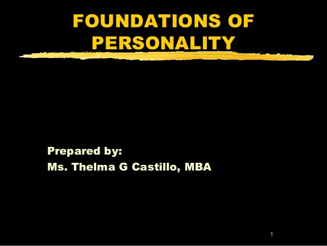 1  FOUNDATIONS OF  PERSONALITY  Prepared by:  Ms. Thelma G Castillo, MBA
