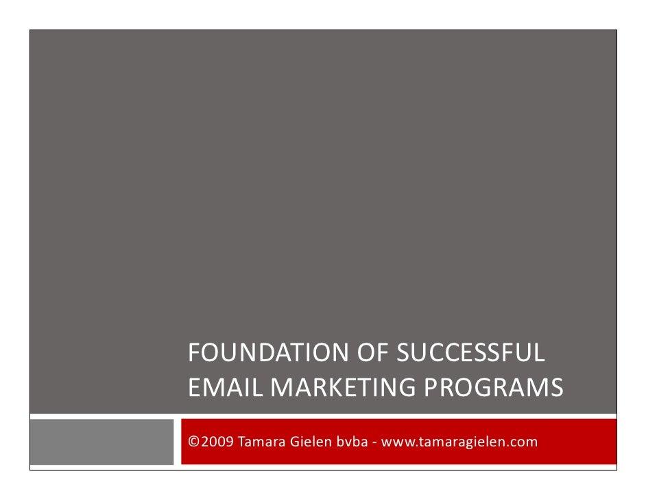 FOUNDATION OF SUCCESSFUL EMAIL MARKETING PROGRAMS ©2009 Tamara Gielen bvba - www.tamaragielen.com