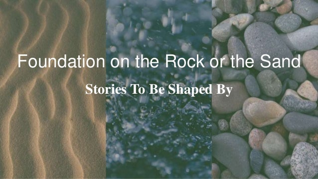 Foundation on the Rock or the Sand Stories To Be Shaped By