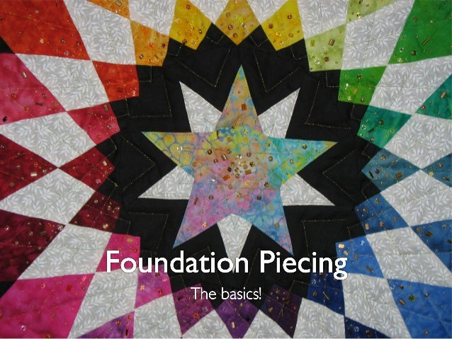 Foundation piecing• A great way to sew complex block designs with small piecesor odd angles that would otherwise be exceed...