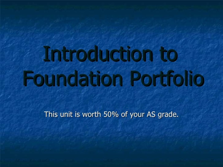Introduction to  Foundation Portfolio This unit is worth 50% of your AS grade.
