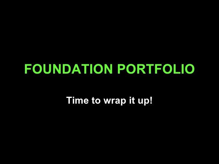 FOUNDATION PORTFOLIO Time to wrap it up!