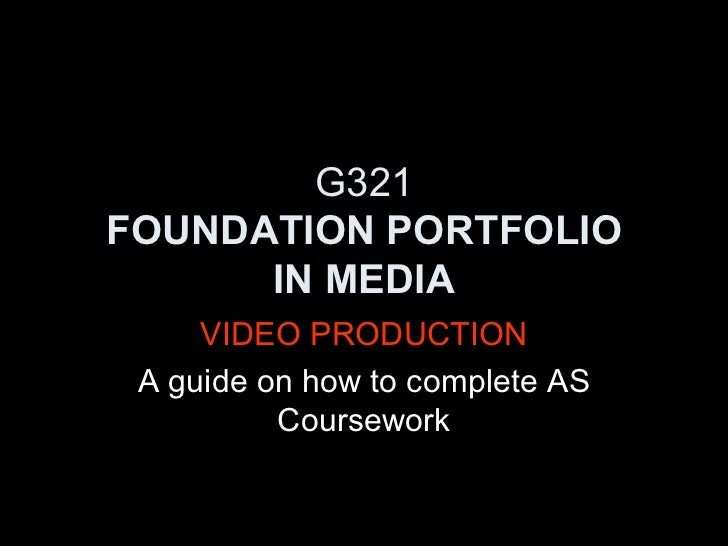 G321 FOUNDATION PORTFOLIO IN MEDIA VIDEO PRODUCTION A guide on how to complete AS Coursework