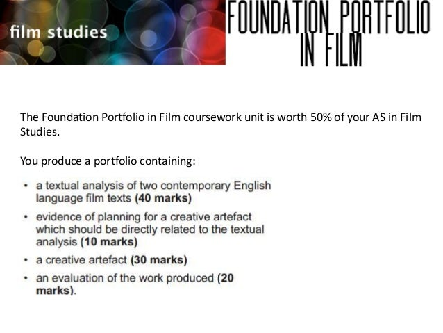 The Foundation Portfolio in Film coursework unit is worth 50% of your AS in Film Studies. You produce a portfolio containi...