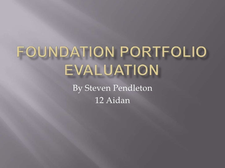 Foundation Portfolio Evaluation<br />By Steven Pendleton<br />12 Aidan<br />