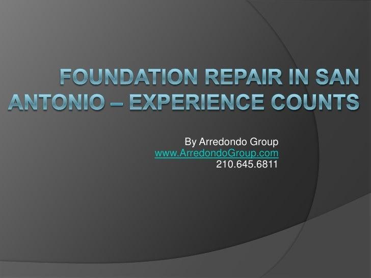Foundation repair in san antonio – experience counts<br />By Arredondo Groupwww.ArredondoGroup.com210.645.6811<br />