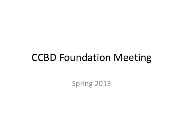 CCBD Foundation Meeting       Spring 2013