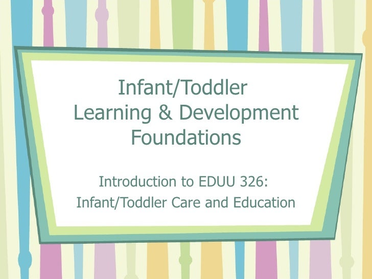 Infant/Toddler  Learning & Development Foundations Introduction to EDUU 326:  Infant/Toddler Care and Education