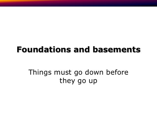 Foundations and basements  Things must go down before          they go up