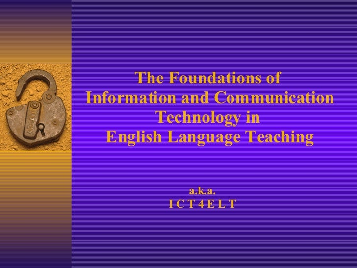 The Foundations of  Information and Communication Technology in  English Language Teaching a.k.a. I C T 4 E L T
