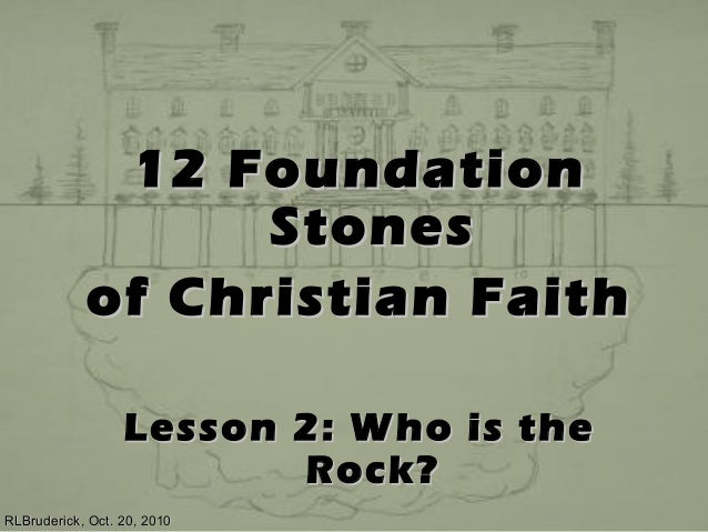 12 Foundation12 Foundation StonesStones of Christian Faithof Christian Faith Lesson 2: Who is theLesson 2: Who is the Rock...