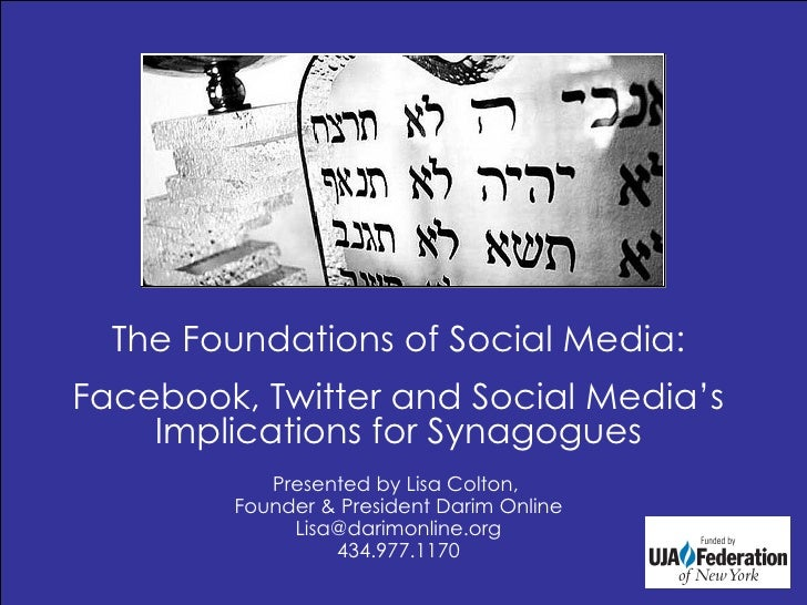 The Foundations of Social Media: Facebook, Twitter and Social Media's Implications for Synagogues Presented by Lisa Colton...