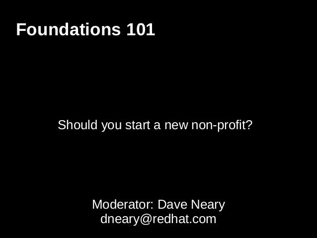 Foundations 101 Should you start a new non-profit? Moderator: Dave Neary dneary@redhat.com