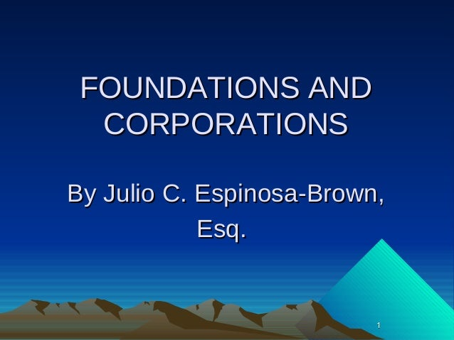 11 FOUNDATIONS ANDFOUNDATIONS AND CORPORATIONSCORPORATIONS By Julio C. Espinosa-Brown,By Julio C. Espinosa-Brown, Esq.Esq.