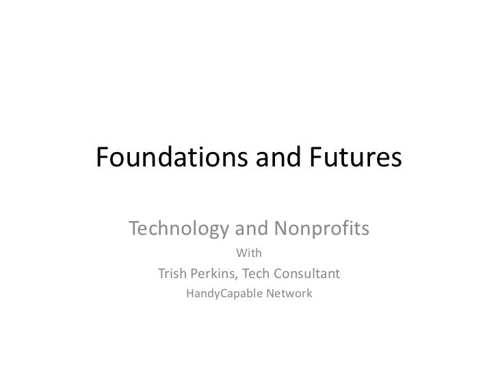 Foundations and Futures  Technology and Nonprofits                 With     Trish Perkins, Tech Consultant         HandyCa...
