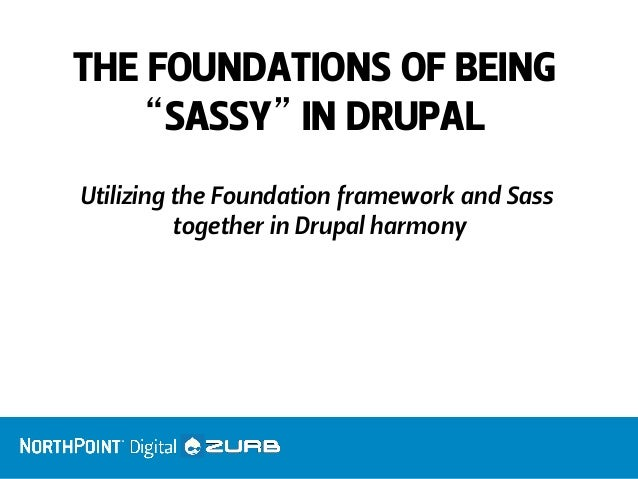 """THE FOUNDATIONS OF BEING """"SASSY"""" IN DRUPAL  Utilizing the Foundation framework and Sass together in Drupal harmony"""