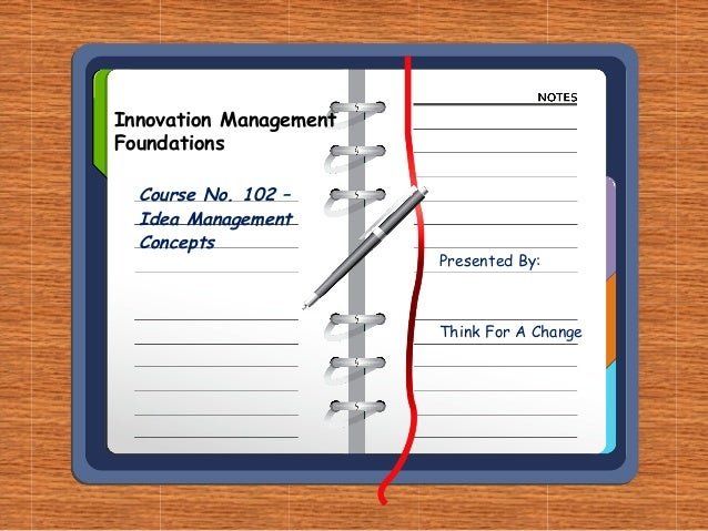 Innovation ManagementFoundations  Course No. 102 –  Idea Management  Concepts                        Presented By:        ...
