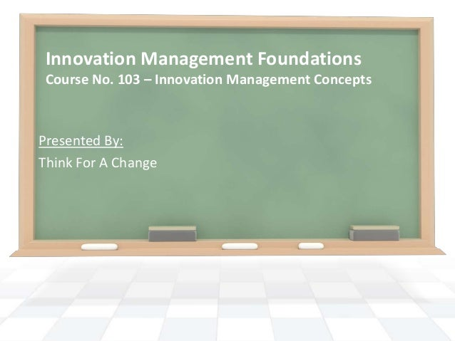 Innovation Management Foundations Course No. 103 – Innovation Management ConceptsPresented By:Think For A Change