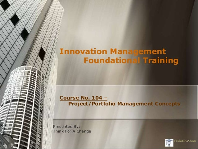 Innovation Management        Foundational Training   Course No. 104 –     Project/Portfolio Management ConceptsPresented B...
