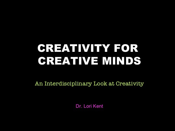 title CREATIVITY FOR  CREATIVE MINDS An Interdisciplinary Look at Creativity Dr. Lori Kent