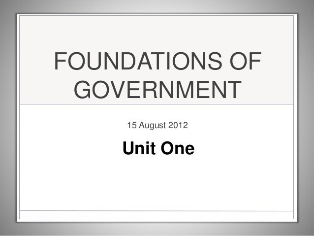 FOUNDATIONS OF GOVERNMENT 15 August 2012 Unit One