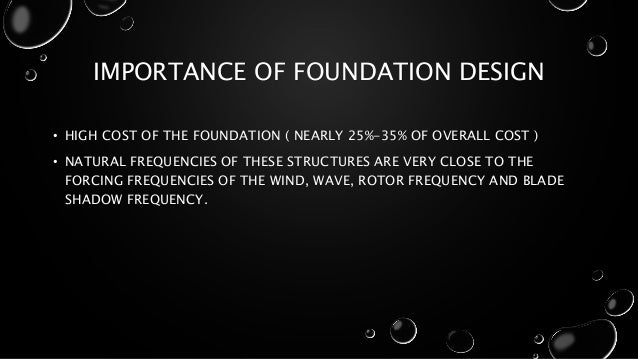IMPORTANCE OF FOUNDATION DESIGN • HIGH COST OF THE FOUNDATION ( NEARLY 25%-35% OF OVERALL COST ) • NATURAL FREQUENCIES OF ...