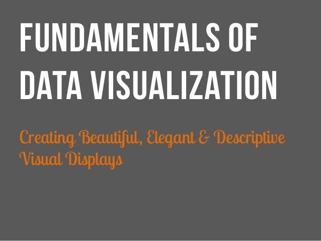 FUNDAMENTALS OF DATA VISUALIZATION Creating Beautiful, Elegant & Descriptive Visual Displays