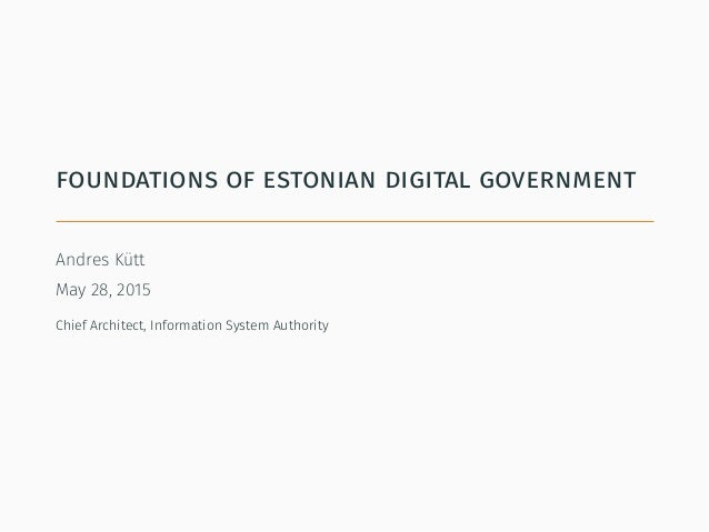 foundations of estonian digital government Andres Kütt May 28, 2015 Chief Architect, Information System Authority