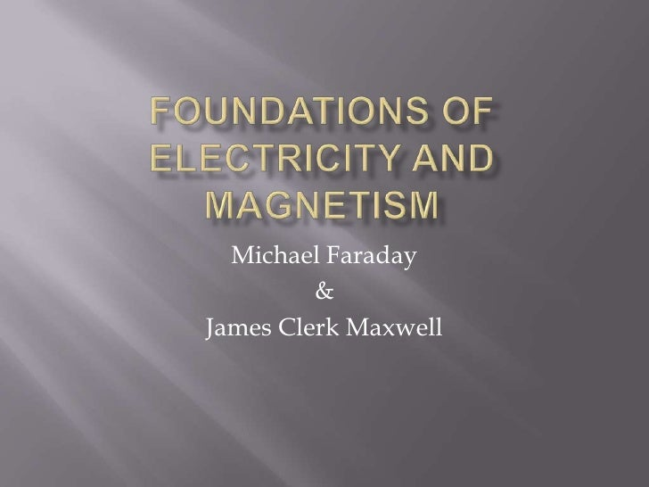 Foundations of Electricity and Magnetism<br />Michael Faraday<br />&<br />James Clerk Maxwell<br />
