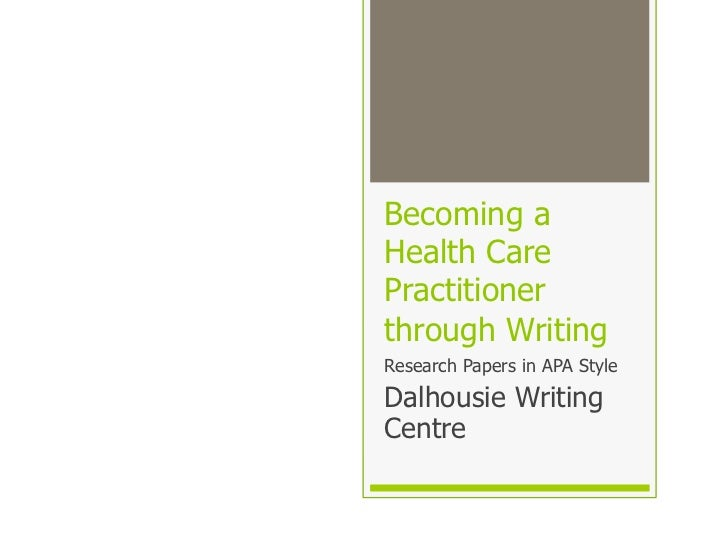 Becoming aHealth CarePractitionerthrough WritingResearch Papers in APA StyleDalhousie WritingCentre