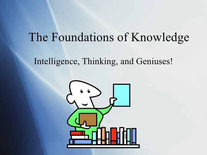 The Foundations of Knowledge Intelligence, Thinking, and Geniuses!