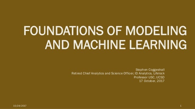 FOUNDATIONS OF MODELING AND MACHINE LEARNING Stephen Coggeshall Retired Chief Analytics and Science Officer, ID Analytics,...