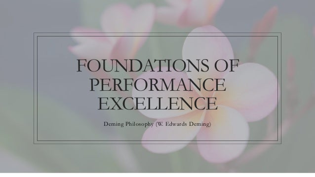 FOUNDATIONS OF PERFORMANCE EXCELLENCE Deming Philosophy (W. Edwards Deming)