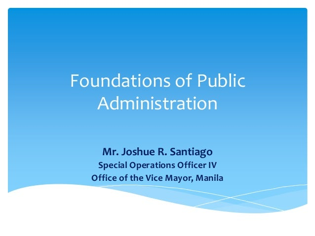 Foundations of Public Administration Mr. Joshue R. Santiago Special Operations Officer IV Office of the Vice Mayor, Manila