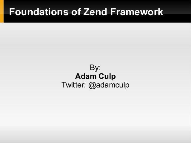 Foundations of Zend Framework By: Adam Culp Twitter: @adamculp