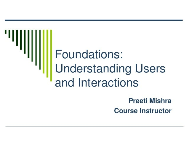 Foundations: Understanding Users and Interactions Preeti Mishra Course Instructor