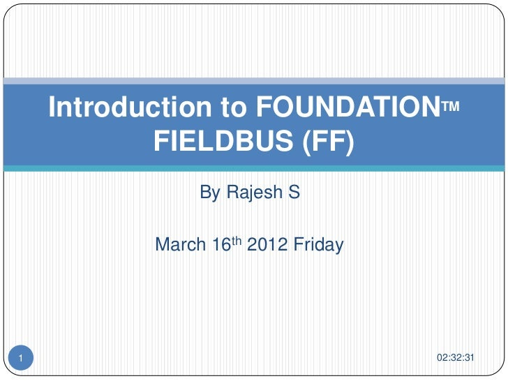 Introduction to FOUNDATIONTM           FIELDBUS (FF)                By Rajesh S           March 16th 2012 Friday1         ...