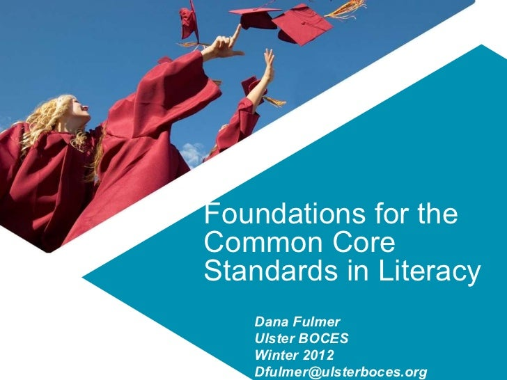 Foundations for the Common Core Standards in Literacy Dana Fulmer  Ulster BOCES Winter 2012 [email_address]