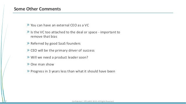 Confidential | STELLARIS 2020. All Rights Reserved.5 Some Other Comments You can have an external CEO as a VC Is the VC to...