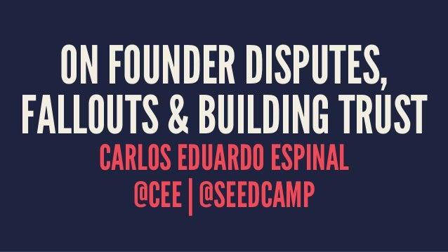 ON FOUNDER DISPUTES,  FALLOUTS & BUILDING TRUST  CARLOS EDUARDO ESPINAL  @CEE   @SEEDCAMP