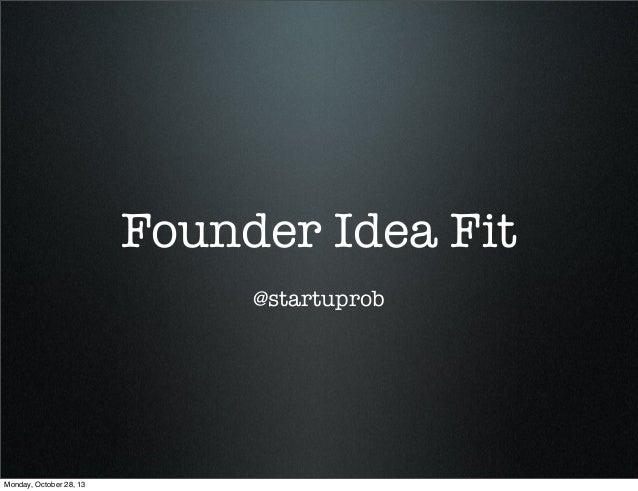 Founder Idea Fit @startuprob  Monday, October 28, 13