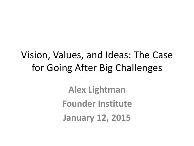 Vision, Values, and Ideas: The Case for Going After Big Challenges Alex Lightman Founder Institute January 12, 2015
