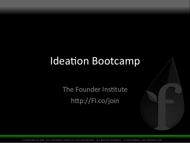 Idea%on  Bootcamp    The  Founder  Ins%tute    h4p://FI.co/join