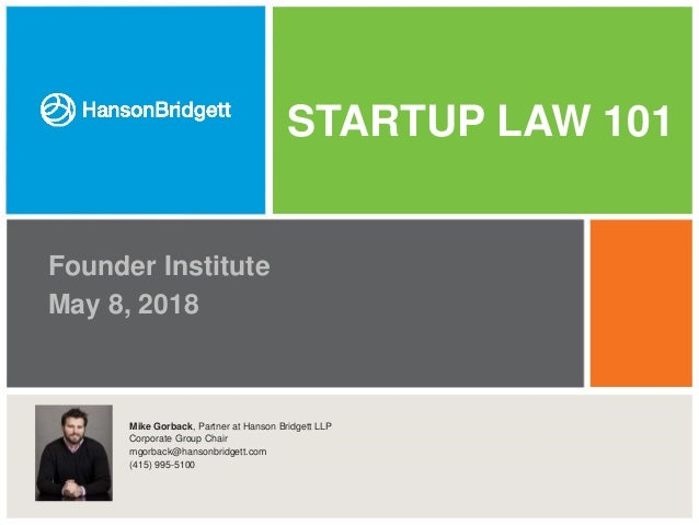 STARTUP LAW 101 Founder Institute May 8, 2018 Click icon to add picture Mike Gorback, Partner at Hanson Bridgett LLP Corpo...