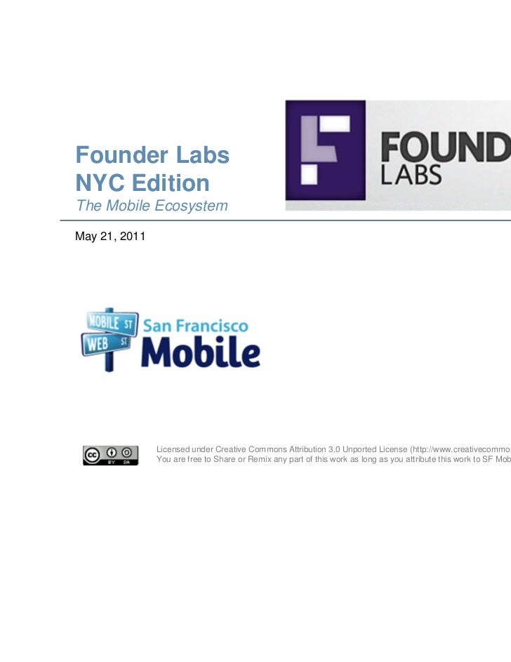 Founder LabsNYC EditionThe Mobile EcosystemMay 21, 2011               Licensed under Creative Commons Attribution 3.0 Unpo...