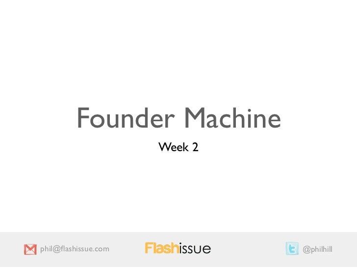 Founder Machine                     Week 2phil@flashissue.com            @philhill