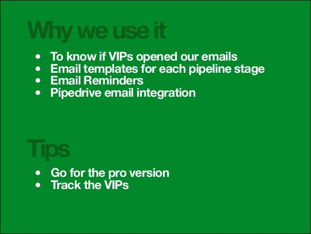 Why we use it • • • •  To know if VIPs opened our emails Email templates for each pipeline stage Email Reminders Pipedrive...